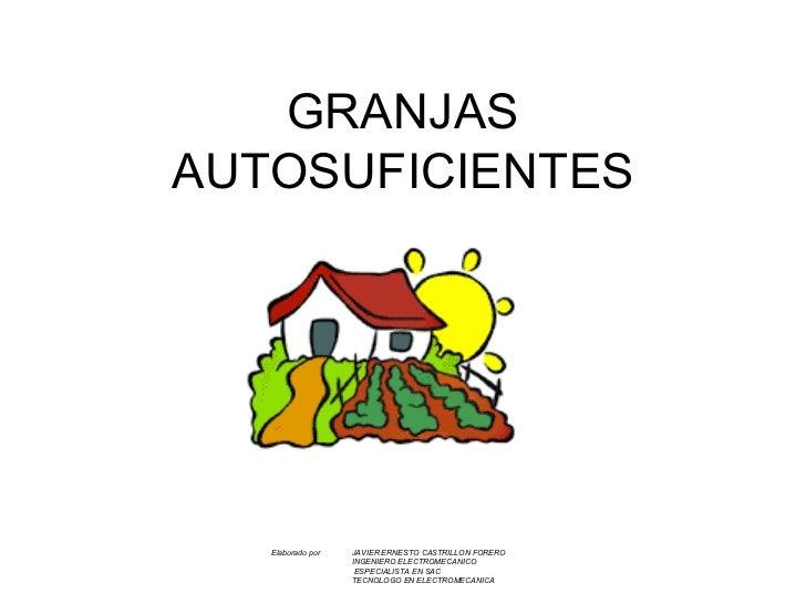 GRANJAS AUTOSUFICIENTES Elaborado por  JAVIER ERNESTO CASTRILLON FORERO INGENIERO ELECTROMECANICO   ESPECIALISTA EN SAC TE...