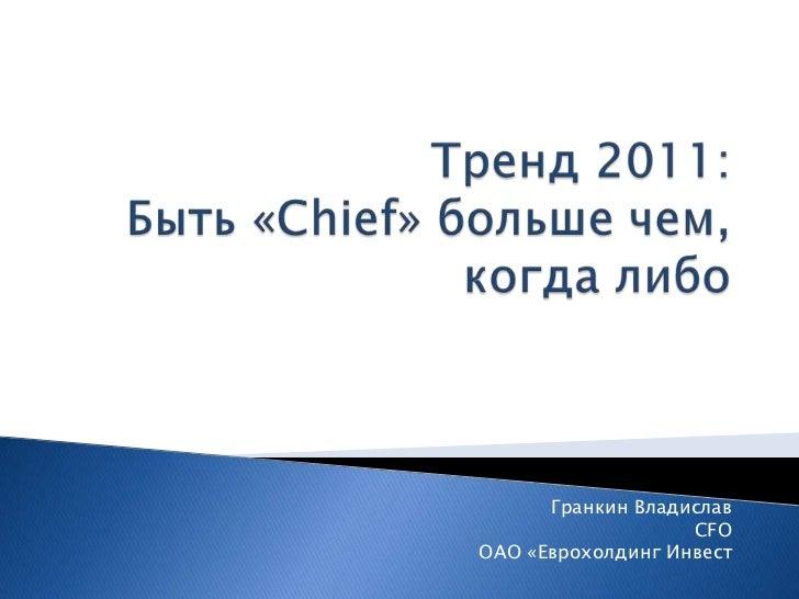 Тренд 2011: Быть «Chief» больше чем, когда либо<br />Гранкин Владислав<br />CFO<br /> ОАО «ЕврохолдингИнвест<br />