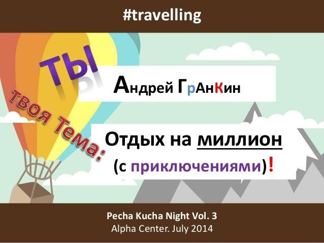 #travelling Pecha Kucha Night Vol. 3 Alpha Center. July 2014 Андрей ГрАнКин Отдых на миллион (с приключениями)!