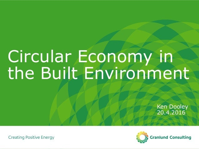 Circular Economy in the Built Environment Ken Dooley 20.4.2016