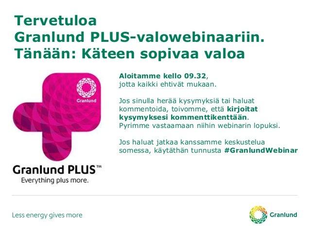 Tervetuloa Granlund PLUS-valowebinaariin. Tänään: Käteen sopivaa valoa Aloitamme kello 09.32, jotta kaikki ehtivät mukaan....