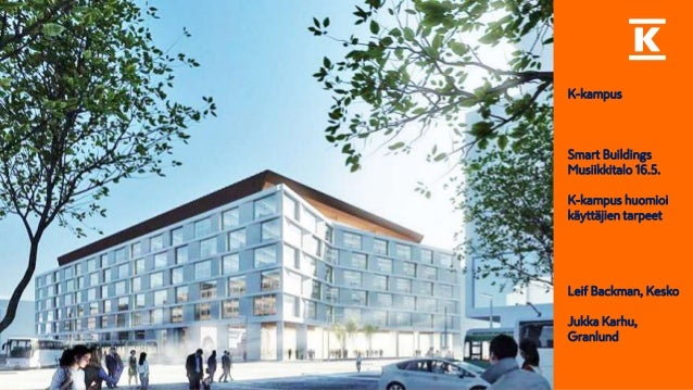 K-kampus Smart Buildings Musiikkitalo 16.5. K-kampus huomioi käyttäjien tarpeet Leif Backman, Kesko Jukka Karhu, Granlund