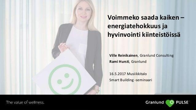 Voimmeko saada kaiken – energiatehokkuus ja hyvinvointi kiinteistöissä Ville Reinikainen, Granlund Consulting Rami Hursti,...
