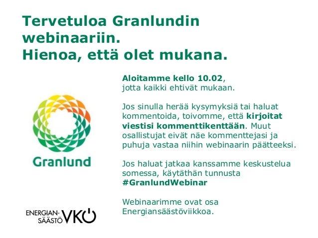 Tervetuloa Granlundin webinaariin. Hienoa, että olet mukana. Aloitamme kello 10.02, jotta kaikki ehtivät mukaan. Jos sinul...