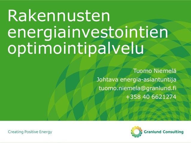 Rakennusten energiainvestointien optimointipalvelu Tuomo Niemelä Johtava energia-asiantuntija tuomo.niemela@granlund.fi +3...