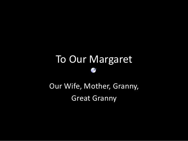 To Our MargaretOur Wife, Mother, Granny,     Great Granny