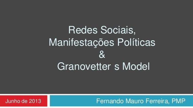 Redes Sociais,Manifestações Políticas&Granovetter s ModelFernando Mauro Ferreira, PMPJunho de 2013
