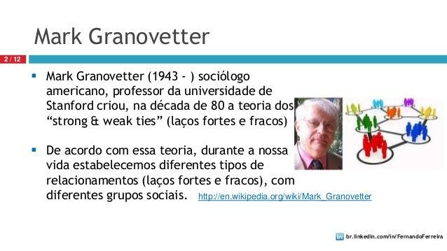 br.linkedin.com/in/FernandoFerreira2 / 12Mark Granovetter Mark Granovetter (1943 - ) sociólogoamericano, professor da uni...