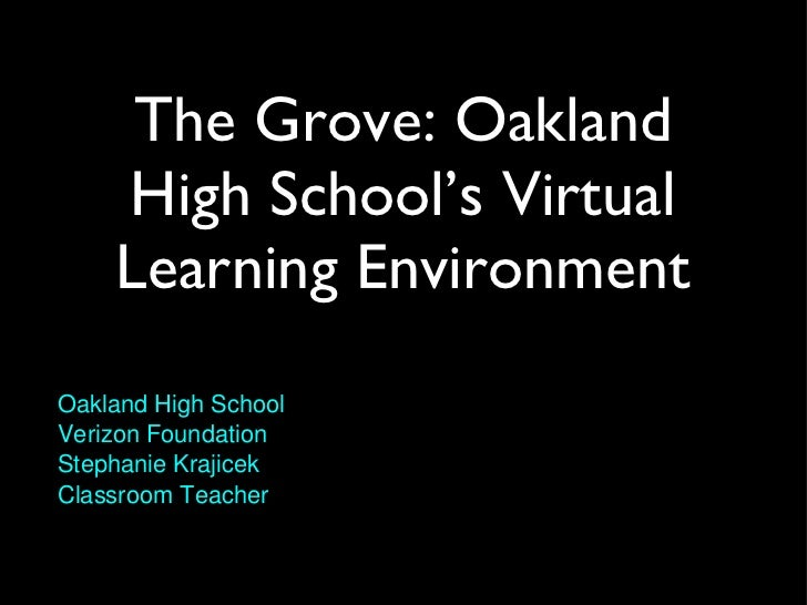 The Grove: Oakland High School's Virtual Learning Environment <ul><li>Oakland High School </li></ul><ul><li>Verizon Founda...
