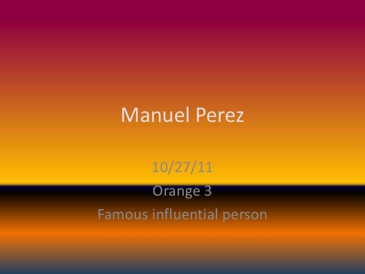 Manuel Perez       10/27/11       Orange 3Famous influential person
