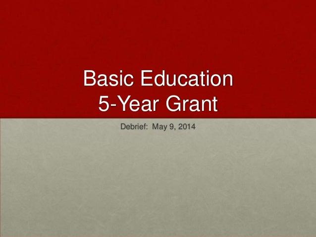 Basic Education 5-Year Grant Debrief: May 9, 2014