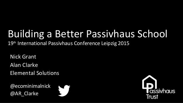 Building a Better Passivhaus School 19th International Passivhaus Conference Leipzig 2015 Nick Grant Alan Clarke Elemental...