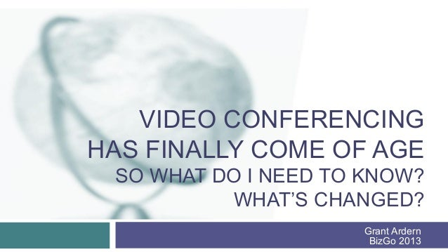 VIDEO CONFERENCINGHAS FINALLY COME OF AGE SO WHAT DO I NEED TO KNOW?          WHAT'S CHANGED?                     Grant Ar...