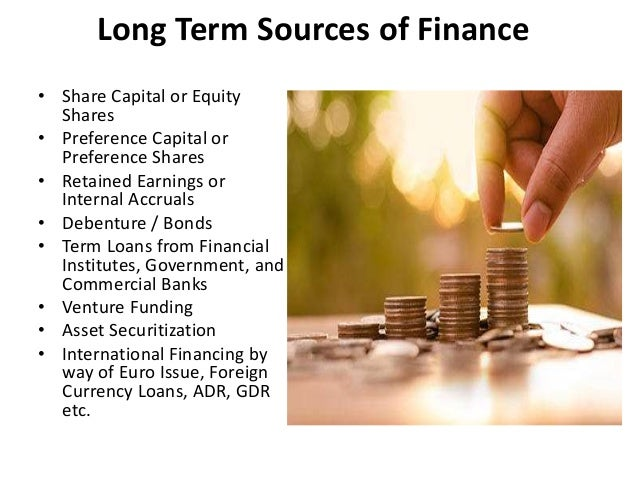 sources of business finance Sources of business finance: the sources of funds offered for a business include retained earnings, trade credit, factoring, lease financing, public deposits, commercial paper, issue of shares and debentures, loans from commercial banks, financial institutions and international sources of finance.