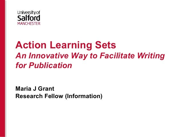 Action Learning Sets An Innovative Way to Facilitate Writing for Publication Maria J Grant Research Fellow (Information)