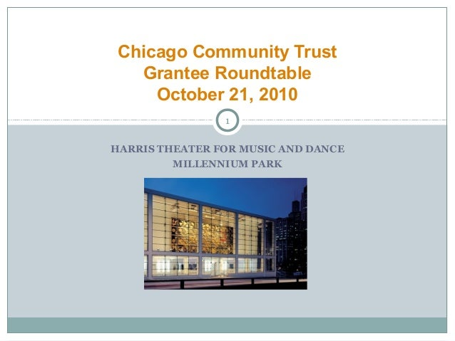 HARRIS THEATER FOR MUSIC AND DANCE MILLENNIUM PARK Chicago Community Trust Grantee Roundtable October 21, 2010 1
