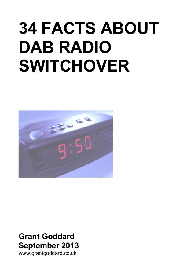 34 FACTS ABOUT DAB RADIO SWITCHOVER Grant Goddard September 2013 www.grantgoddard.co.uk