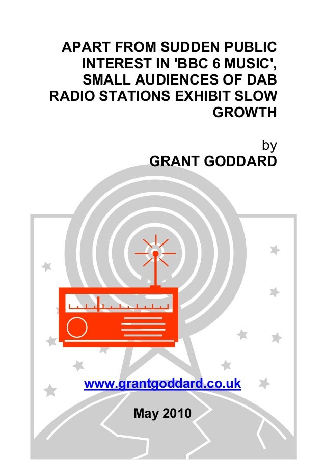 APART FROM SUDDEN PUBLIC INTEREST IN 'BBC 6 MUSIC', SMALL AUDIENCES OF DAB RADIO STATIONS EXHIBIT SLOW GROWTH by GRANT GOD...