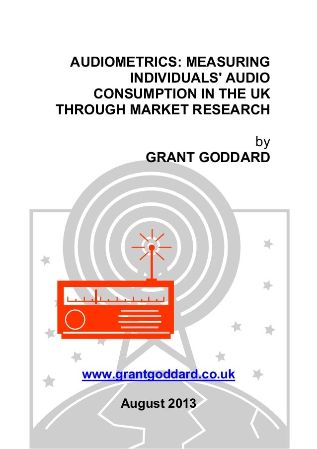 AUDIOMETRICS: MEASURING INDIVIDUALS' AUDIO CONSUMPTION IN THE UK THROUGH MARKET RESEARCH by GRANT GODDARD www.grantgoddard...