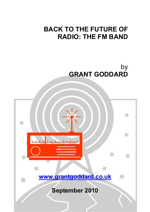 BACK TO THE FUTURE OF RADIO: THE FM BAND by GRANT GODDARD www.grantgoddard.co.uk September 2010
