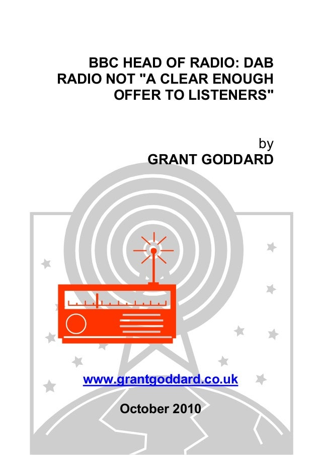 "BBC HEAD OF RADIO: DAB RADIO NOT ""A CLEAR ENOUGH OFFER TO LISTENERS"" by GRANT GODDARD www.grantgoddard.co.uk October 2010"