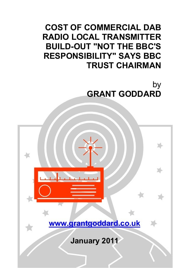 "COST OF COMMERCIAL DAB RADIO LOCAL TRANSMITTER BUILD-OUT ""NOT THE BBC'S RESPONSIBILITY"" SAYS BBC TRUST CHAIRMAN by GRANT G..."