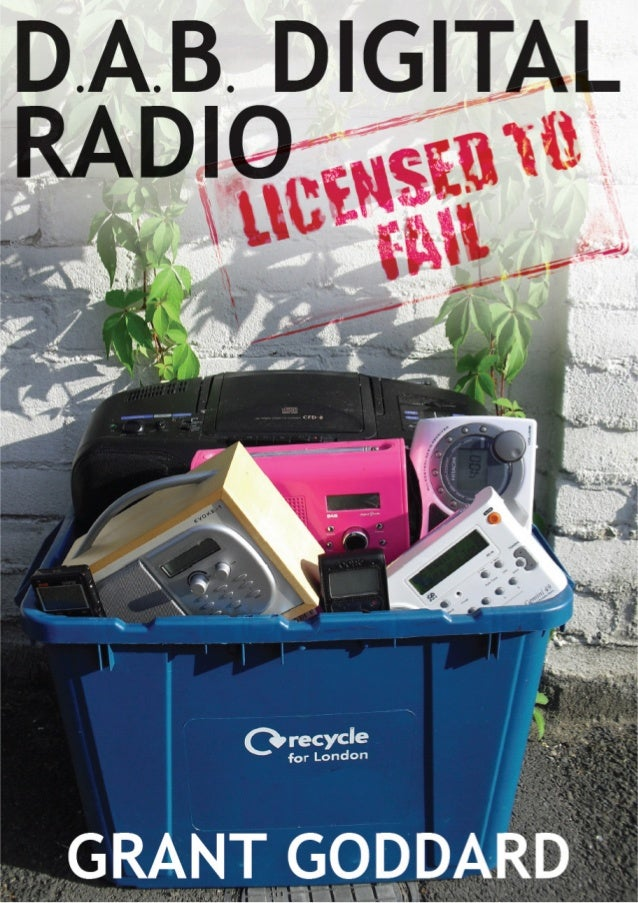 EXCERPTS FROM FULL BOOK         DAB DIGITAL RADIO:  LICENSED TO FAIL          GRANT GODDARD            Radio Books
