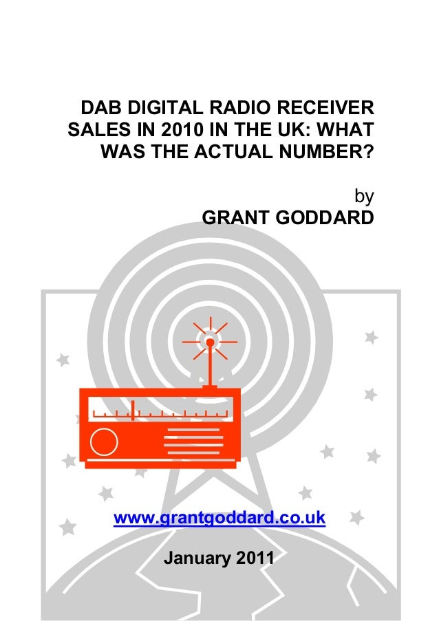 DAB DIGITAL RADIO RECEIVER SALES IN 2010 IN THE UK: WHAT WAS THE ACTUAL NUMBER? by GRANT GODDARD www.grantgoddard.co.uk Ja...