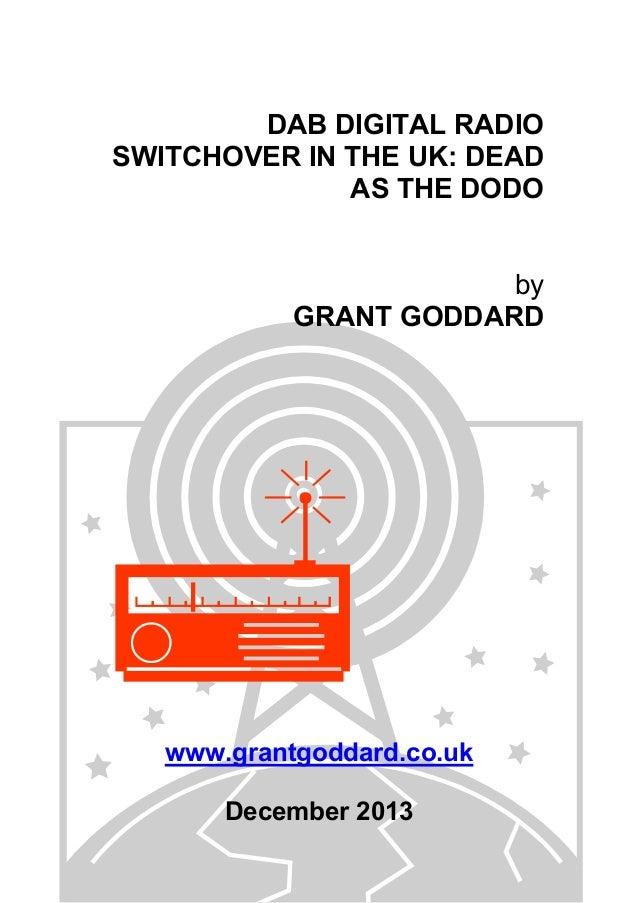 DAB DIGITAL RADIO SWITCHOVER IN THE UK: DEAD AS THE DODO by GRANT GODDARD www.grantgoddard.co.uk December 2013