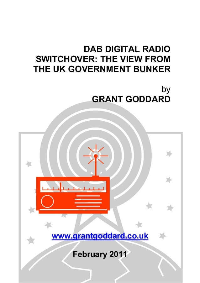 DAB DIGITAL RADIO SWITCHOVER: THE VIEW FROM THE UK GOVERNMENT BUNKER by GRANT GODDARD www.grantgoddard.co.uk February 2011