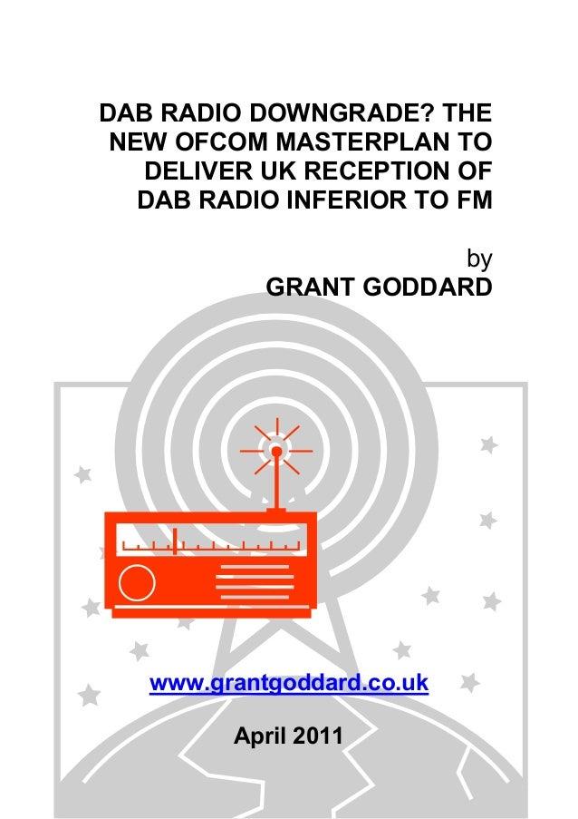 DAB RADIO DOWNGRADE? THE NEW OFCOM MASTERPLAN TO DELIVER UK RECEPTION OF DAB RADIO INFERIOR TO FM by GRANT GODDARD www.gra...