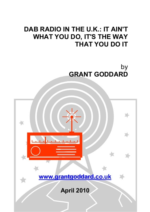 DAB RADIO IN THE U.K.: IT AIN'T WHAT YOU DO, IT'S THE WAY THAT YOU DO IT by GRANT GODDARD  www.grantgoddard.co.uk April 20...
