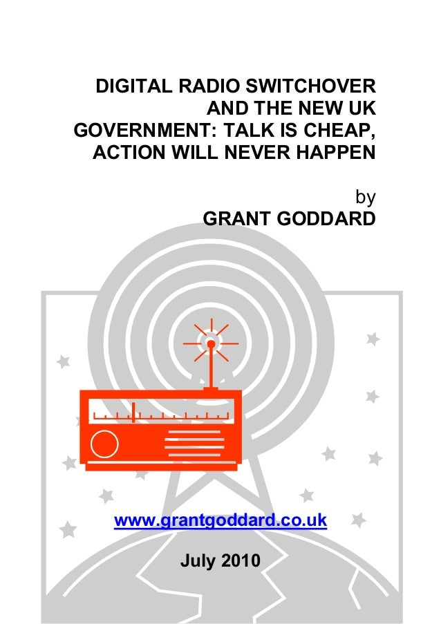 DIGITAL RADIO SWITCHOVER AND THE NEW UK GOVERNMENT: TALK IS CHEAP, ACTION WILL NEVER HAPPEN by GRANT GODDARD www.grantgodd...