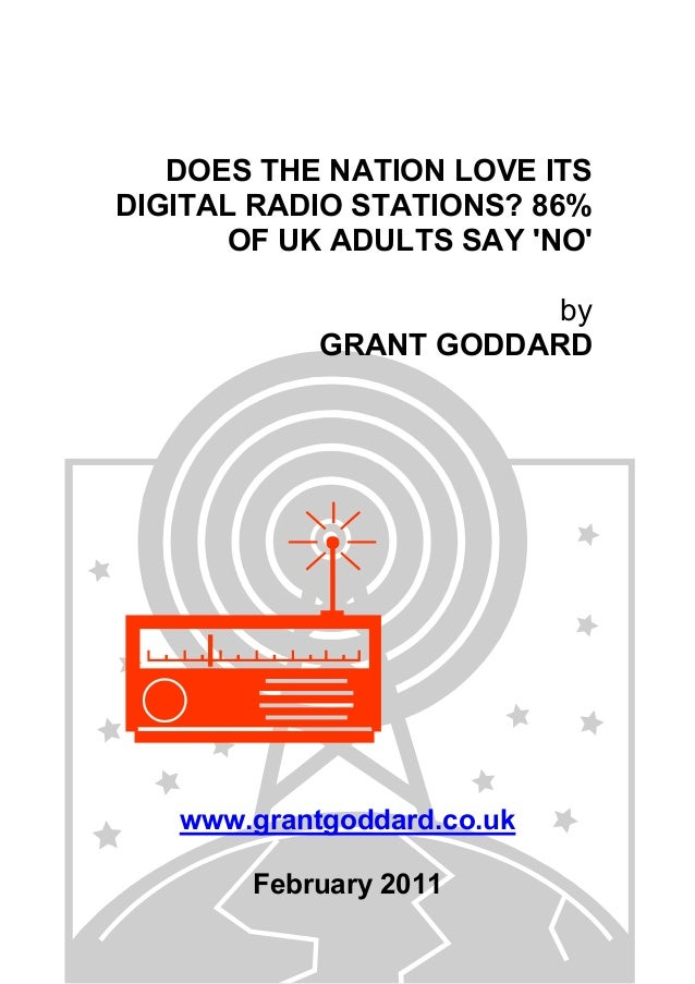 DOES THE NATION LOVE ITS DIGITAL RADIO STATIONS? 86% OF UK ADULTS SAY 'NO' by GRANT GODDARD www.grantgoddard.co.uk Februar...
