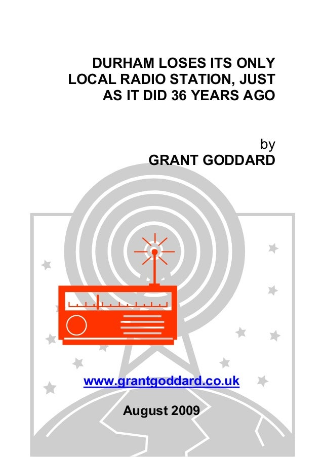 DURHAM LOSES ITS ONLY LOCAL RADIO STATION, JUST AS IT DID 36 YEARS AGO by GRANT GODDARD www.grantgoddard.co.uk August 2009