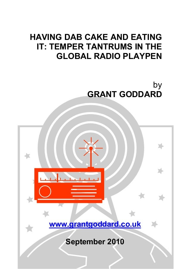 HAVING DAB CAKE AND EATING IT: TEMPER TANTRUMS IN THE GLOBAL RADIO PLAYPEN by GRANT GODDARD www.grantgoddard.co.uk Septemb...