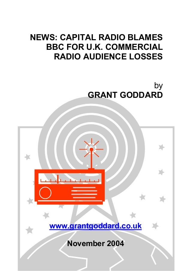 NEWS: CAPITAL RADIO BLAMES BBC FOR U.K. COMMERCIAL RADIO AUDIENCE LOSSES by GRANT GODDARD www.grantgoddard.co.uk November ...