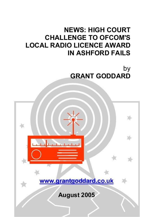 NEWS: HIGH COURT CHALLENGE TO OFCOM'S LOCAL RADIO LICENCE AWARD IN ASHFORD FAILS by GRANT GODDARD www.grantgoddard.co.uk A...