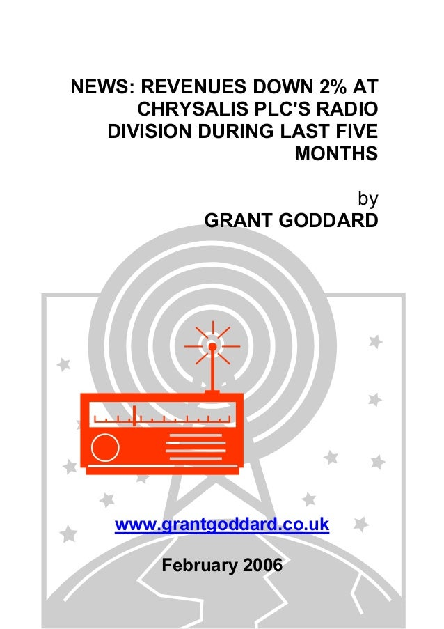 NEWS: REVENUES DOWN 2% AT CHRYSALIS PLC'S RADIO DIVISION DURING LAST FIVE MONTHS by GRANT GODDARD www.grantgoddard.co.uk F...