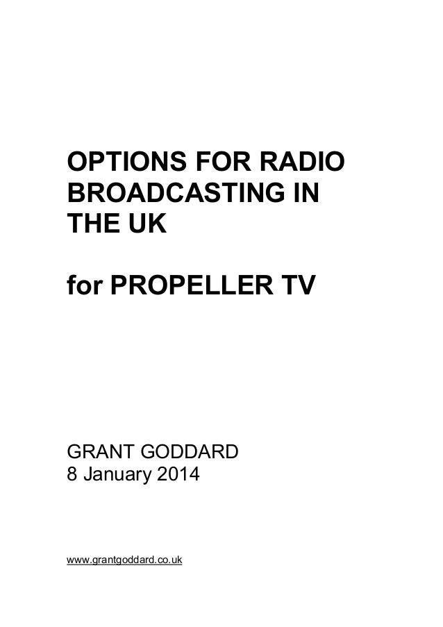 OPTIONS FOR RADIO BROADCASTING IN THE UK for PROPELLER TV GRANT GODDARD 8 January 2014 www.grantgoddard.co.uk