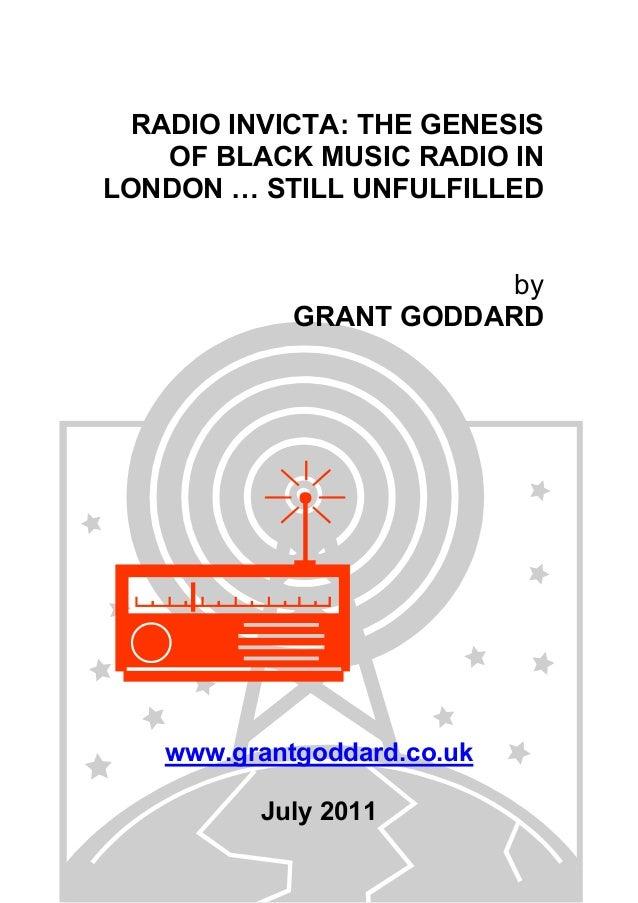 RADIO INVICTA: THE GENESIS OF BLACK MUSIC RADIO IN LONDON … STILL UNFULFILLED by GRANT GODDARD www.grantgoddard.co.uk July...