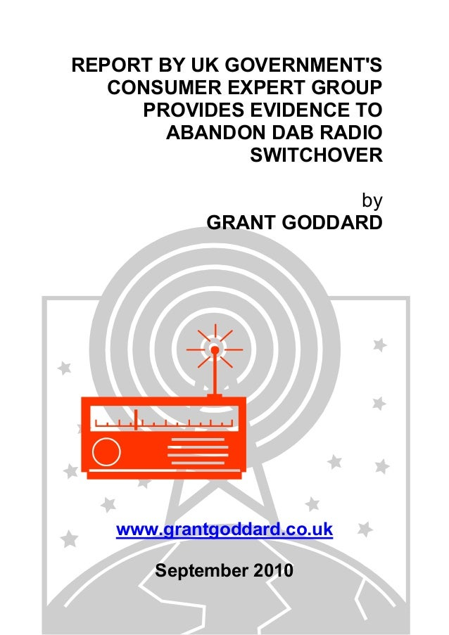 REPORT BY UK GOVERNMENT'S CONSUMER EXPERT GROUP PROVIDES EVIDENCE TO ABANDON DAB RADIO SWITCHOVER by GRANT GODDARD www.gra...