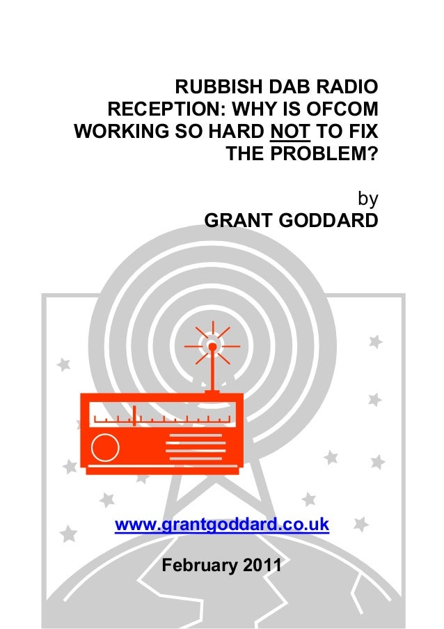 RUBBISH DAB RADIO RECEPTION: WHY IS OFCOM WORKING SO HARD NOT TO FIX THE PROBLEM? by GRANT GODDARD www.grantgoddard.co.uk ...