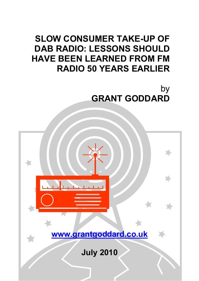 SLOW CONSUMER TAKE-UP OF DAB RADIO: LESSONS SHOULD HAVE BEEN LEARNED FROM FM RADIO 50 YEARS EARLIER by GRANT GODDARD www.g...