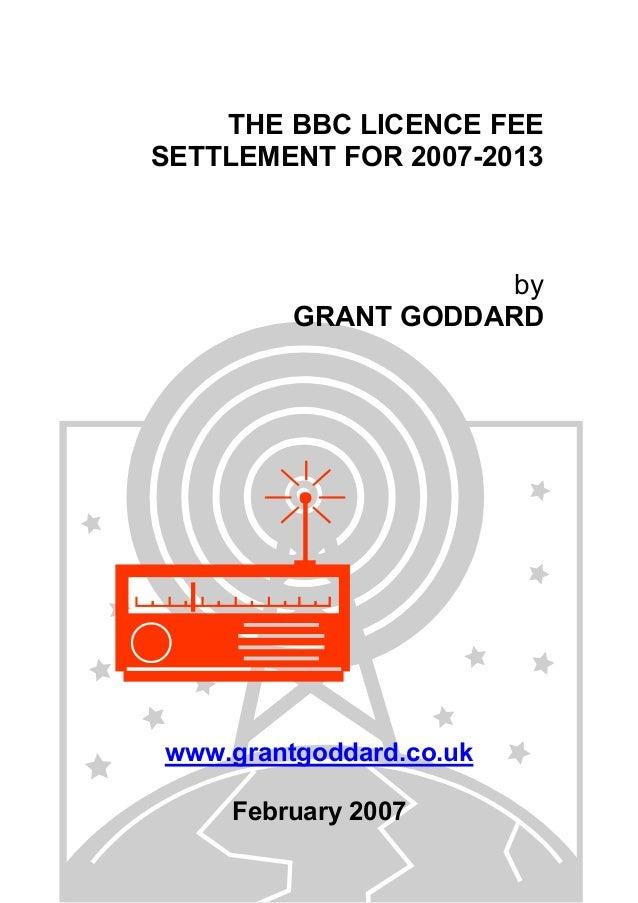 THE BBC LICENCE FEE SETTLEMENT FOR 2007-2013  by GRANT GODDARD  www.grantgoddard.co.uk February 2007