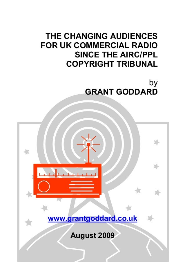 THE CHANGING AUDIENCES FOR UK COMMERCIAL RADIO SINCE THE AIRC/PPL COPYRIGHT TRIBUNAL by GRANT GODDARD www.grantgoddard.co....