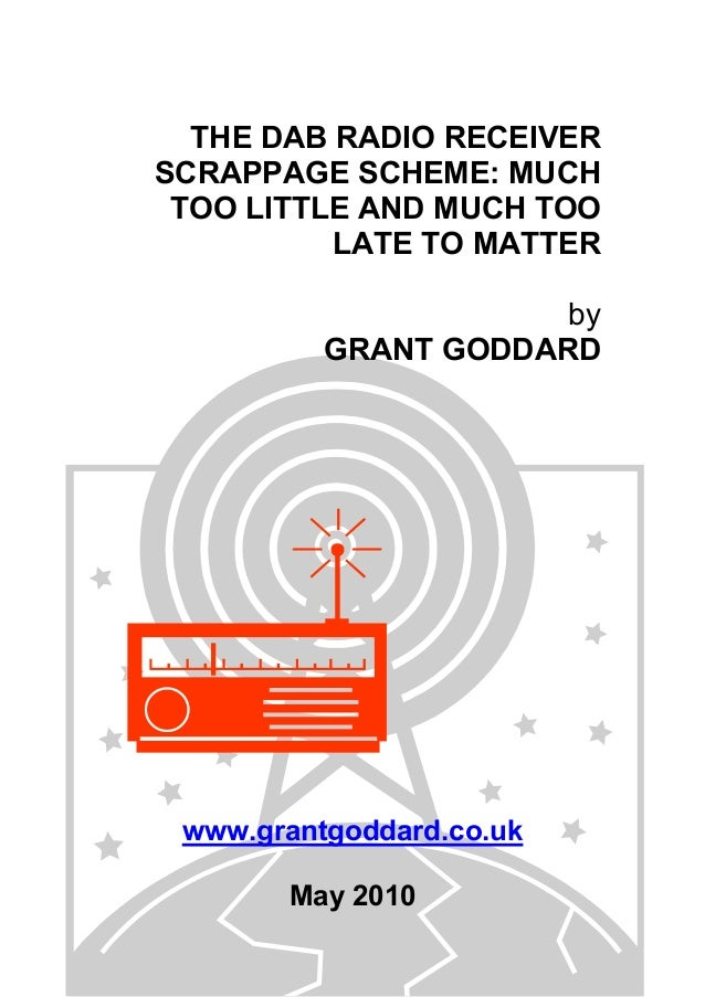 THE DAB RADIO RECEIVER SCRAPPAGE SCHEME: MUCH TOO LITTLE AND MUCH TOO LATE TO MATTER by GRANT GODDARD www.grantgoddard.co....