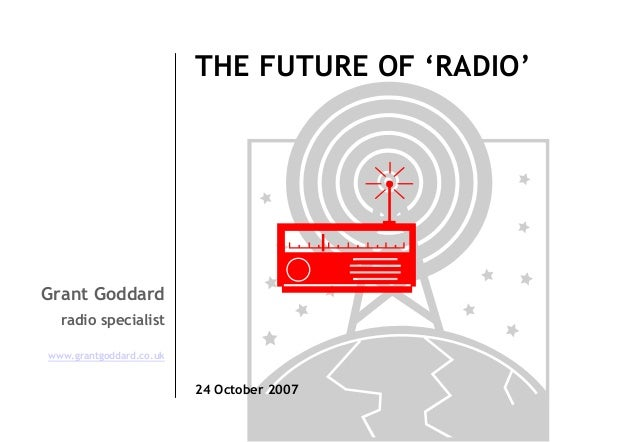 THE FUTURE OF 'RADIO'  Grant Goddard radio specialist www.grantgoddard.co.uk  24 October 2007