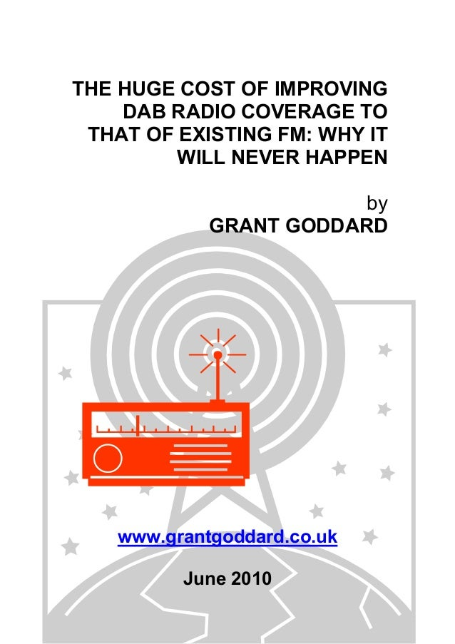THE HUGE COST OF IMPROVING DAB RADIO COVERAGE TO THAT OF EXISTING FM: WHY IT WILL NEVER HAPPEN by GRANT GODDARD www.grantg...