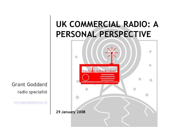 UK COMMERCIAL RADIO: A PERSONAL PERSPECTIVE  Grant Goddard radio specialist www.grantgoddard.co.uk  29 January 2008